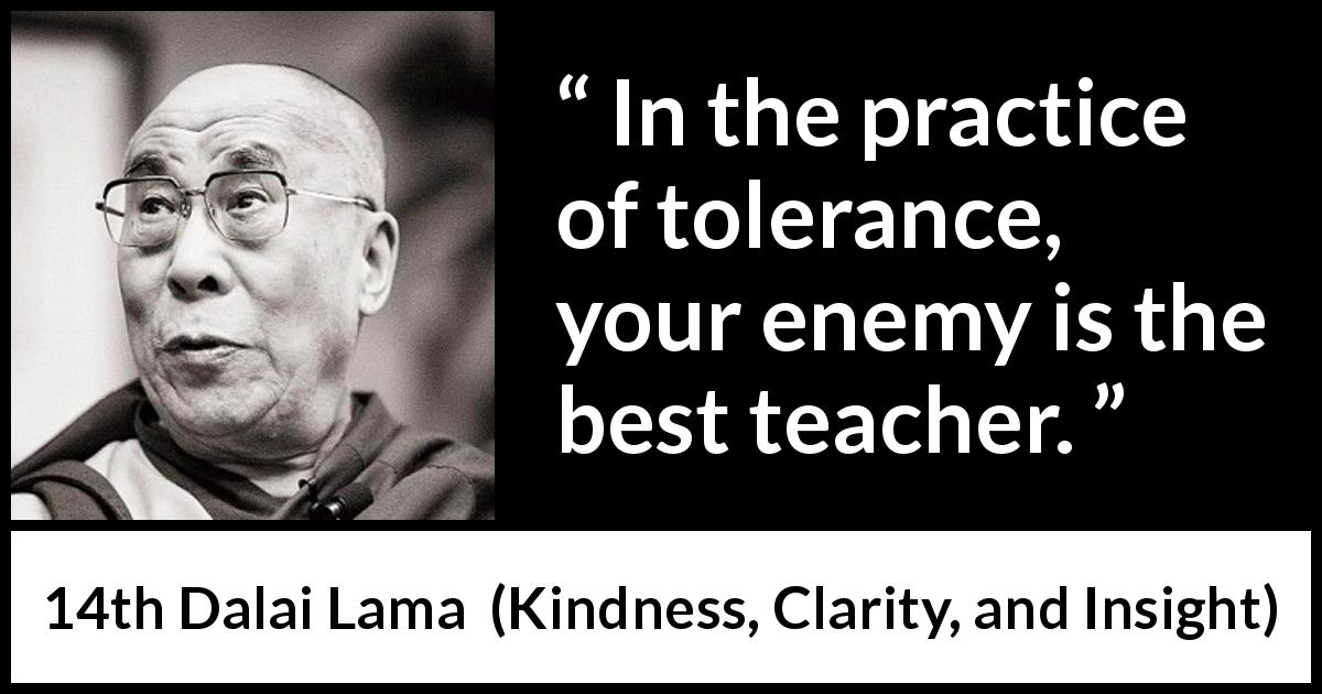 "14th Dalai Lama about enemy (""Kindness, Clarity, and Insight"", 1984) - In the practice of tolerance, your enemy is the best teacher."