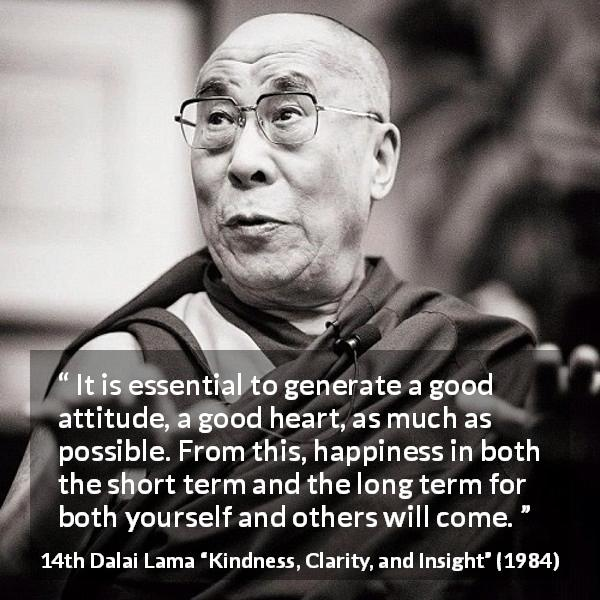 "14th Dalai Lama about happiness (""Kindness, Clarity, and Insight"", 1984) - It is essential to generate a good attitude, a good heart, as much as possible. From this, happiness in both the short term and the long term for both yourself and others will come."