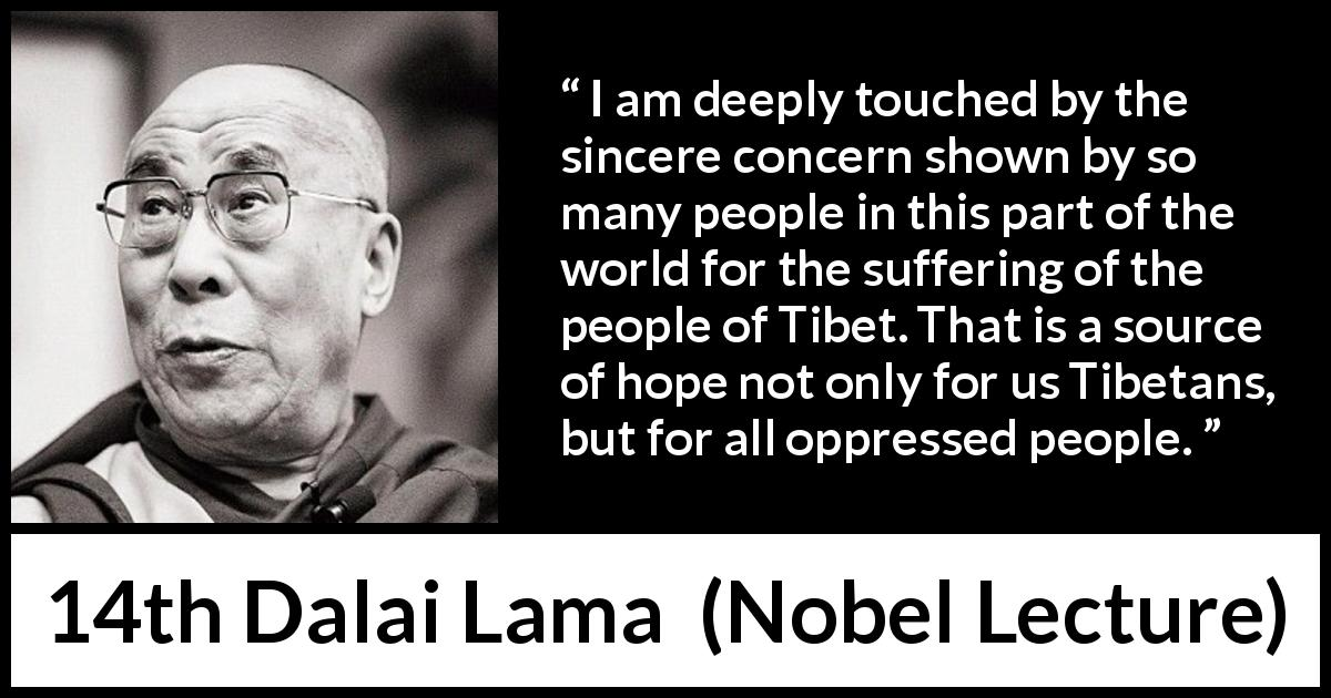 14th Dalai Lama - Nobel Lecture - I am deeply touched by the sincere concern shown by so many people in this part of the world for the suffering of the people of Tibet. That is a source of hope not only for us Tibetans, but for all oppressed people.