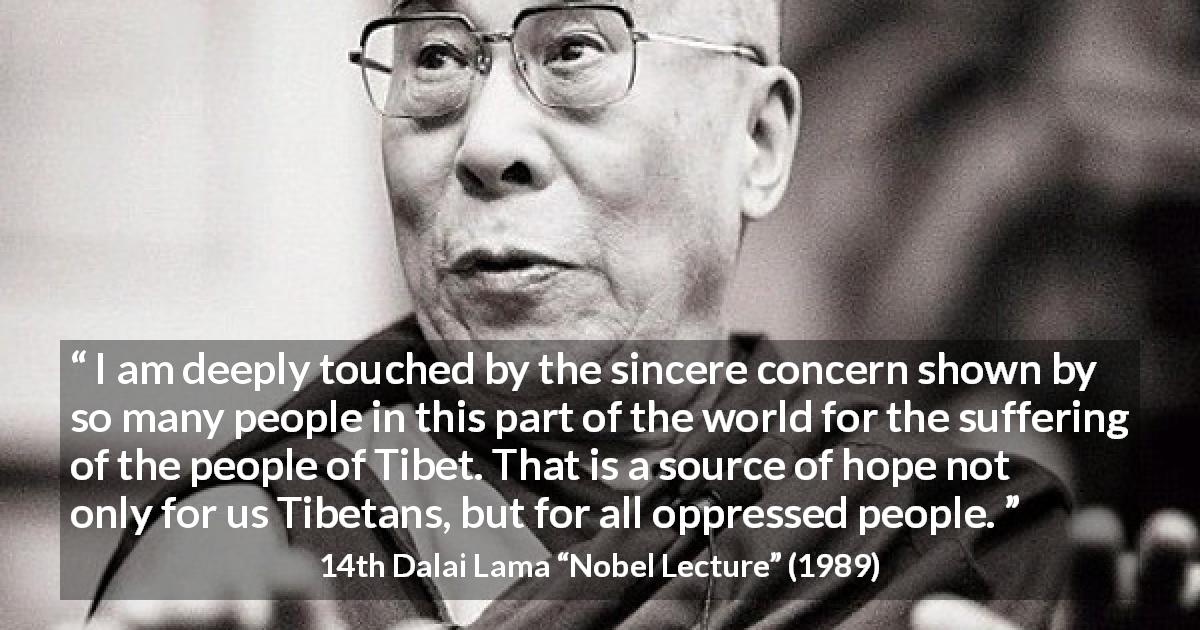 "14th Dalai Lama about hope (""Nobel Lecture"", 1989) - I am deeply touched by the sincere concern shown by so many people in this part of the world for the suffering of the people of Tibet. That is a source of hope not only for us Tibetans, but for all oppressed people."