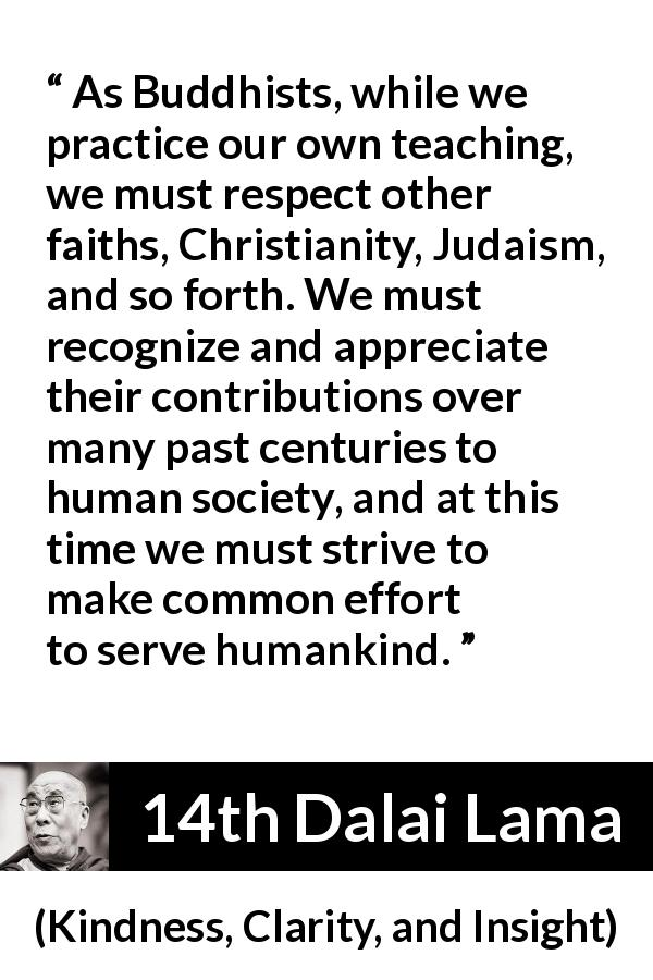 "14th Dalai Lama about humanity (""Kindness, Clarity, and Insight"", 1984) - As Buddhists, while we practice our own teaching, we must respect other faiths, Christianity, Judaism, and so forth. We must recognize and appreciate their contributions over many past centuries to human society, and at this time we must strive to make common effort to serve humankind."