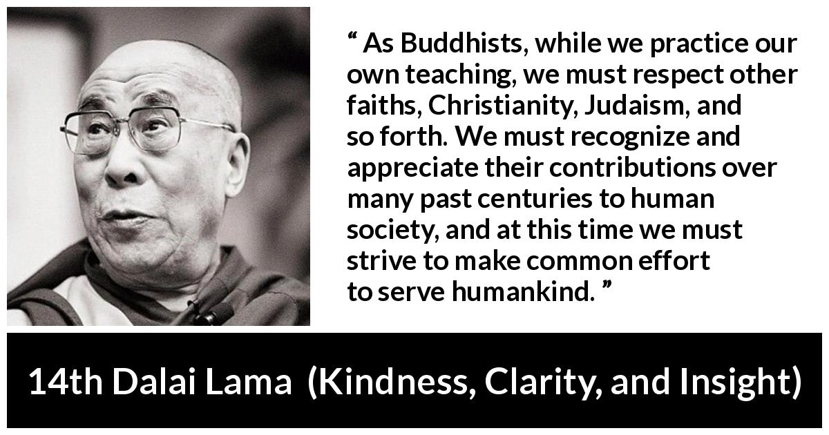 14th Dalai Lama quote about humanity from Kindness, Clarity, and Insight (1984) - As Buddhists, while we practice our own teaching, we must respect other faiths, Christianity, Judaism, and so forth. We must recognize and appreciate their contributions over many past centuries to human society, and at this time we must strive to make common effort to serve humankind.