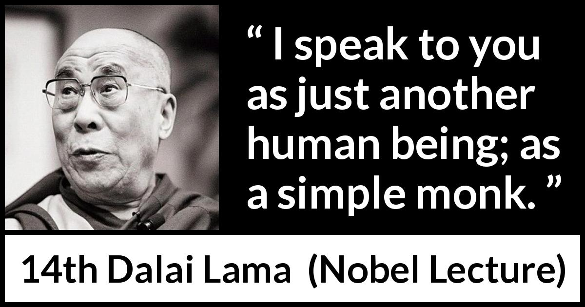14th Dalai Lama - Nobel Lecture - I speak to you as just another human being; as a simple monk.