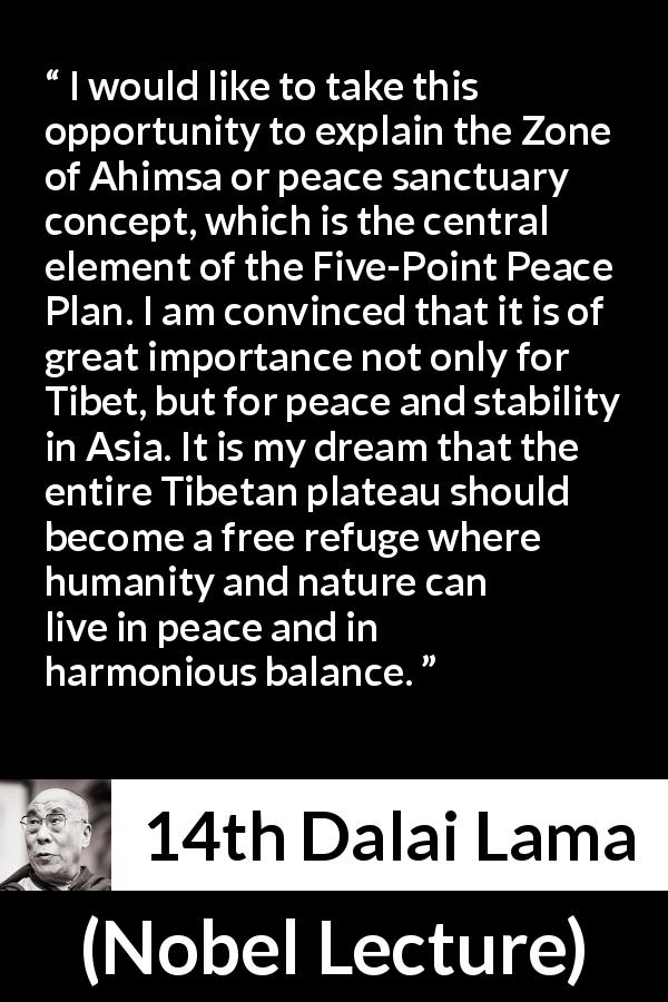 14th Dalai Lama quote about humanity from Nobel Lecture (1989) - I would like to take this opportunity to explain the Zone of Ahimsa or peace sanctuary concept, which is the central element of the Five-Point Peace Plan. I am convinced that it is of great importance not only for Tibet, but for peace and stability in Asia. It is my dream that the entire Tibetan plateau should become a free refuge where humanity and nature can live in peace and in harmonious balance.
