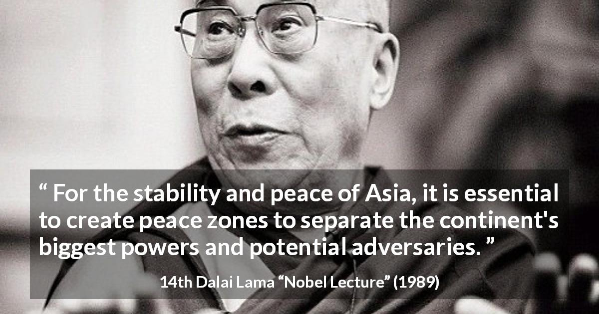 "14th Dalai Lama about power (""Nobel Lecture"", 1989) - For the stability and peace of Asia, it is essential to create peace zones to separate the continent's biggest powers and potential adversaries."