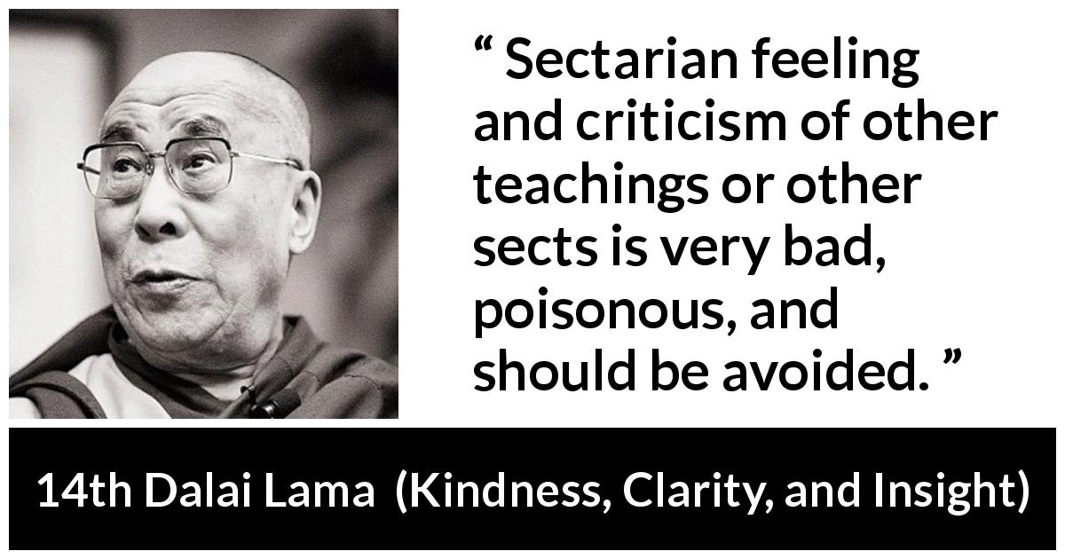 "14th Dalai Lama about teaching (""Kindness, Clarity, and Insight"", 1984) - Sectarian feeling and criticism of other teachings or other sects is very bad, poisonous, and should be avoided."