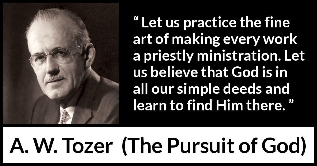 A. W. Tozer quote about God from The Pursuit of God (1948) - Let us practice the fine art of making every work a priestly ministration. Let us believe that God is in all our simple deeds and learn to find Him there.