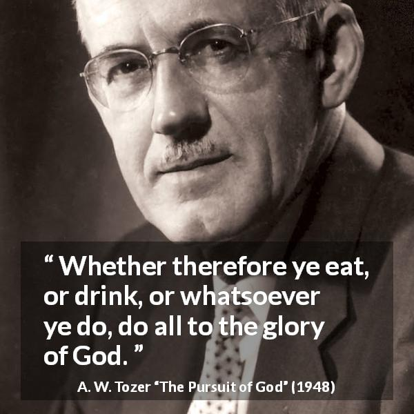 "A. W. Tozer about God (""The Pursuit of God"", 1948) - Whether therefore ye eat, or drink, or whatsoever ye do, do all to the glory of God."