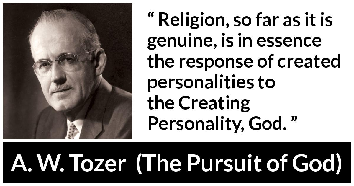 "A. W. Tozer about God (""The Pursuit of God"", 1948) - Religion, so far as it is genuine, is in essence the response of created personalities to the Creating Personality, God."