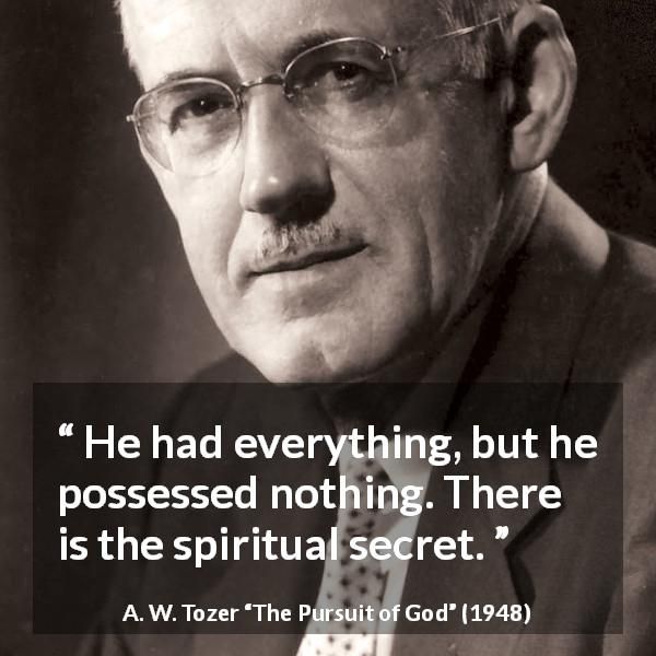 "A. W. Tozer about achievement (""The Pursuit of God"", 1948) - He had everything, but he possessed nothing. There is the spiritual secret."