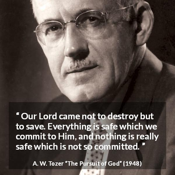 "A. W. Tozer about commitment (""The Pursuit of God"", 1948) - Our Lord came not to destroy but to save. Everything is safe which we commit to Him, and nothing is really safe which is not so committed."