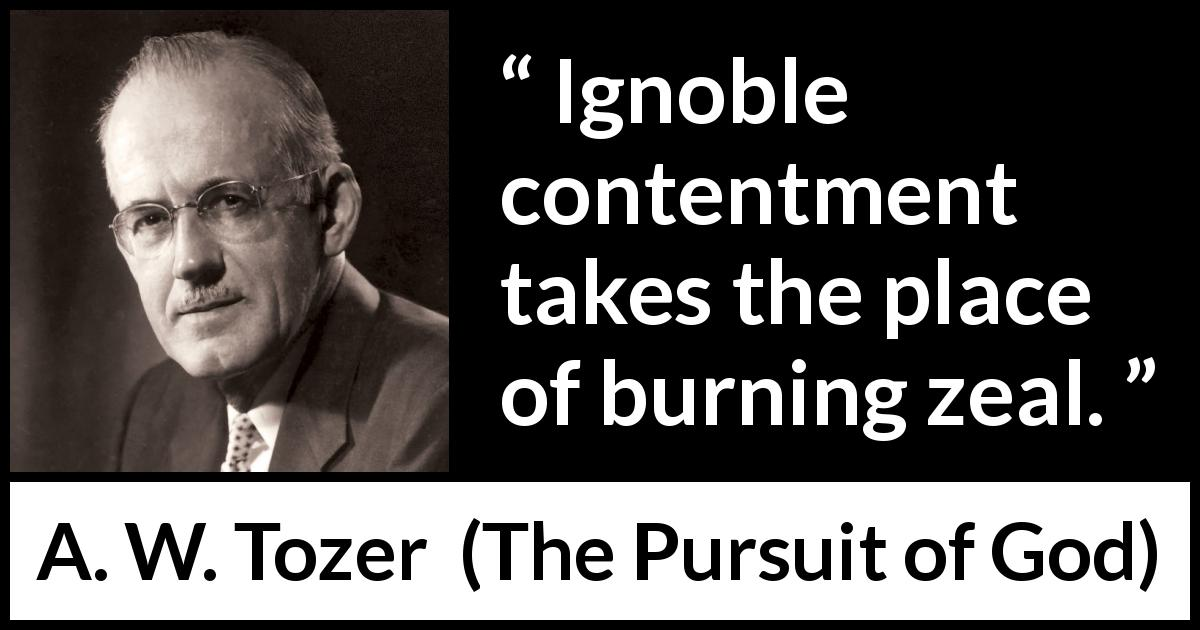 "A. W. Tozer about contentment (""The Pursuit of God"", 1948) - Ignoble contentment takes the place of burning zeal."