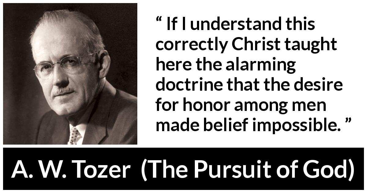 "A. W. Tozer about desire (""The Pursuit of God"", 1948) - If I understand this correctly Christ taught here the alarming doctrine that the desire for honor among men made belief impossible."