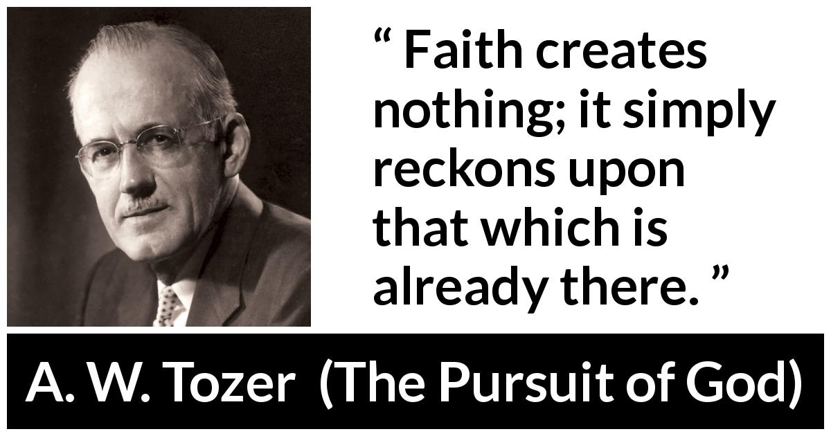 "A. W. Tozer about faith (""The Pursuit of God"", 1948) - Faith creates nothing; it simply reckons upon that which is already there."