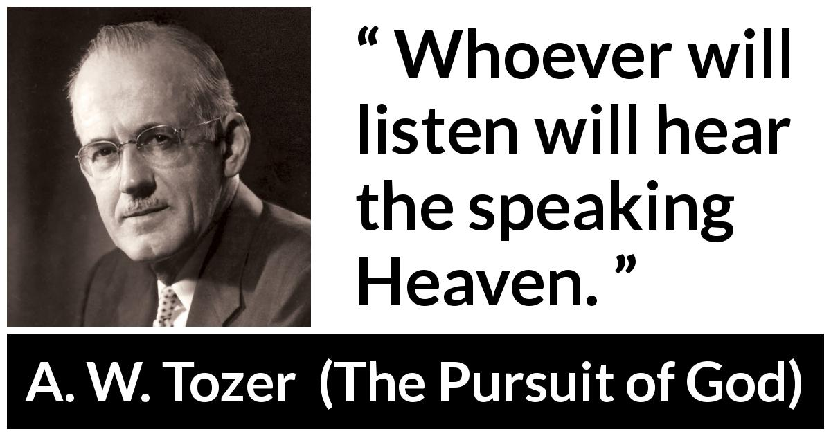 "A. W. Tozer about listening (""The Pursuit of God"", 1948) - Whoever will listen will hear the speaking Heaven."