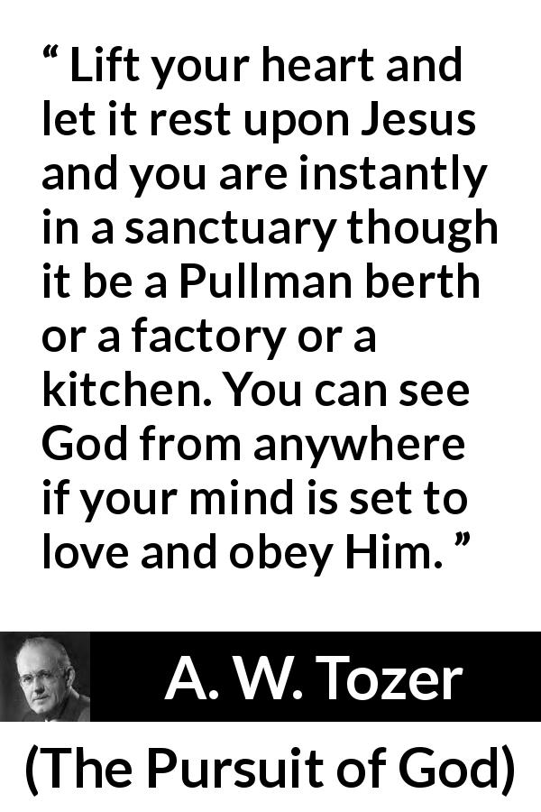 "A. W. Tozer about love (""The Pursuit of God"", 1948) - Lift your heart and let it rest upon Jesus and you are instantly in a sanctuary though it be a Pullman berth or a factory or a kitchen. You can see God from anywhere if your mind is set to love and obey Him."