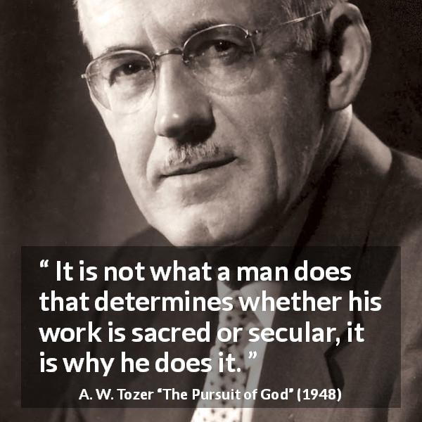 A. W. Tozer quote about meaning from The Pursuit of God (1948) - It is not what a man does that determines whether his work is sacred or secular, it is why he does it.