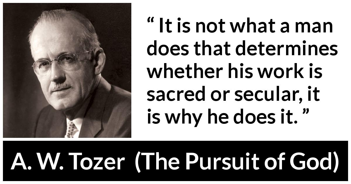 A. W. Tozer - The Pursuit of God - It is not what a man does that determines whether his work is sacred or secular, it is why he does it.