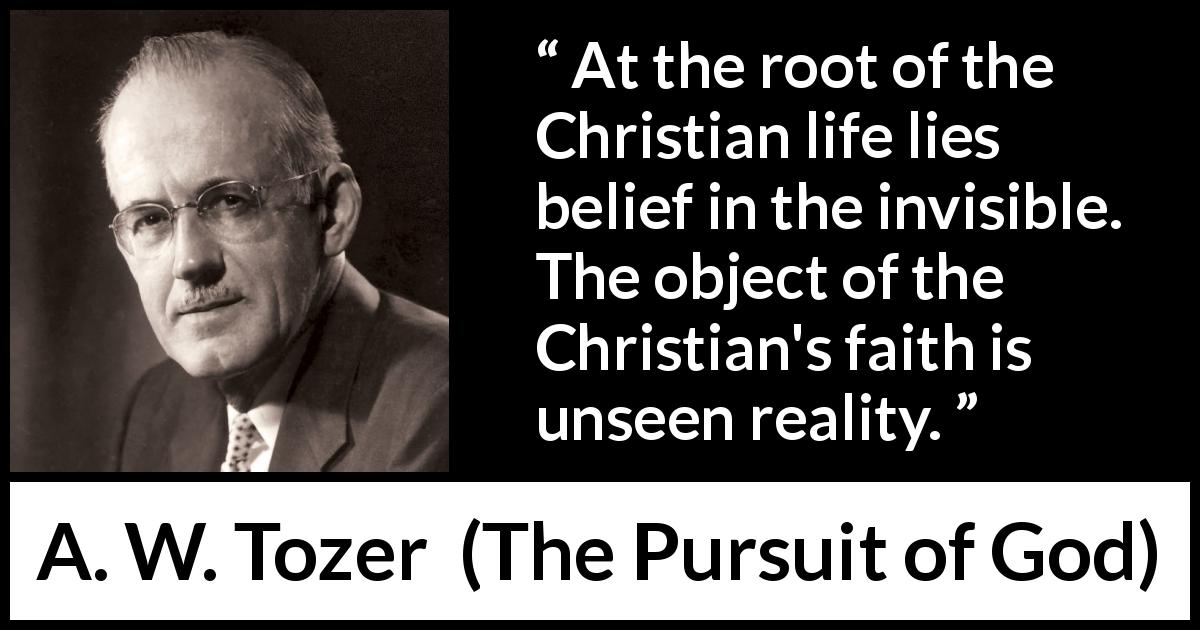 "A. W. Tozer about reality (""The Pursuit of God"", 1948) - At the root of the Christian life lies belief in the invisible. The object of the Christian's faith is unseen reality."