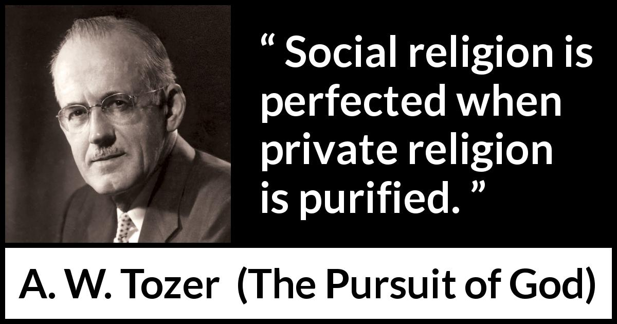 "A. W. Tozer about religion (""The Pursuit of God"", 1948) - Social religion is perfected when private religion is purified."