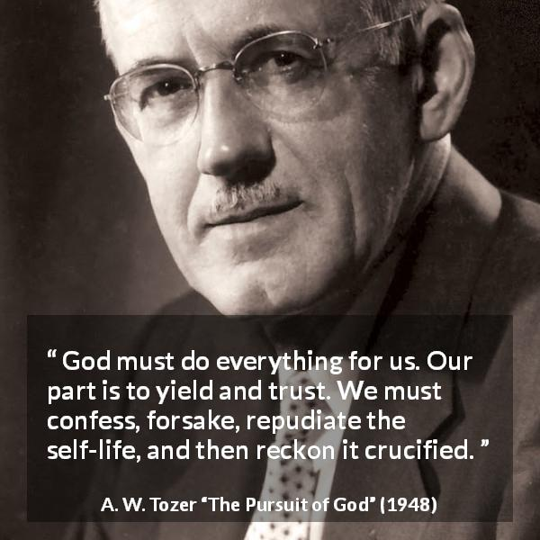 "A. W. Tozer about trust (""The Pursuit of God"", 1948) - God must do everything for us. Our part is to yield and trust. We must confess, forsake, repudiate the self-life, and then reckon it crucified."