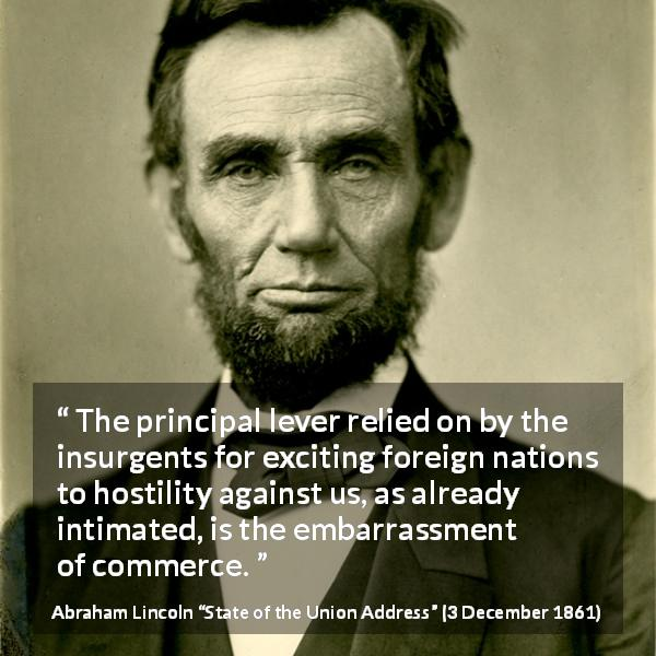 "Abraham Lincoln about commerce (""State of the Union Address"", 3 December 1861) - The principal lever relied on by the insurgents for exciting foreign nations to hostility against us, as already intimated, is the embarrassment of commerce."