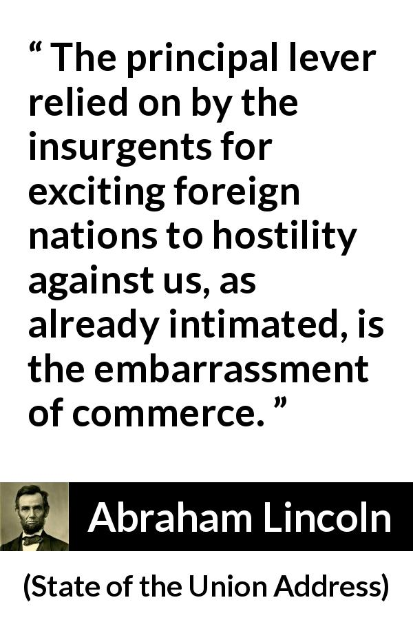 Abraham Lincoln - State of the Union Address - The principal lever relied on by the insurgents for exciting foreign nations to hostility against us, as already intimated, is the embarrassment of commerce.