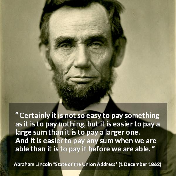 "Abraham Lincoln about cost (""State of the Union Address"", 1 December 1862) - Certainly it is not so easy to pay something as it is to pay nothing, but it is easier to pay a large sum than it is to pay a larger one. And it is easier to pay any sum when we are able than it is to pay it before we are able."