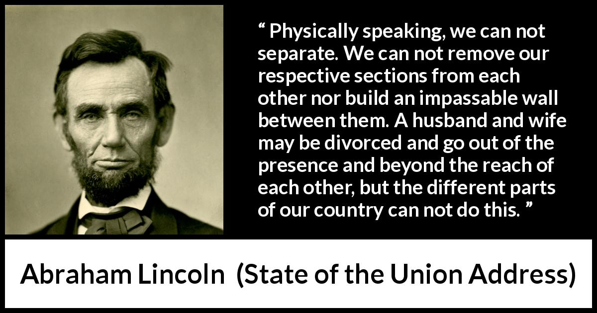 "Abraham Lincoln about country (""State of the Union Address"", 1 December 1862) - Physically speaking, we can not separate. We can not remove our respective sections from each other nor build an impassable wall between them. A husband and wife may be divorced and go out of the presence and beyond the reach of each other, but the different parts of our country can not do this."