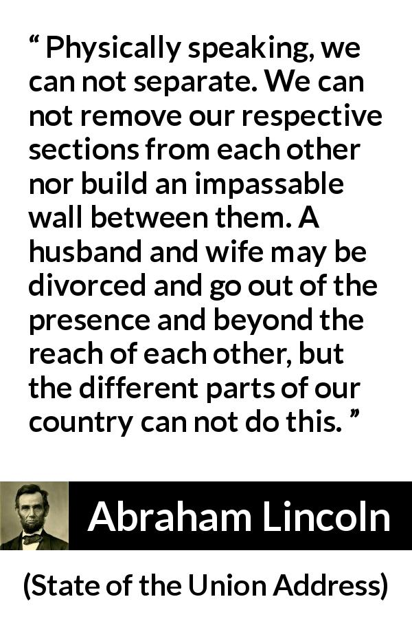 Abraham Lincoln - State of the Union Address - Physically speaking, we can not separate. We can not remove our respective sections from each other nor build an impassable wall between them. A husband and wife may be divorced and go out of the presence and beyond the reach of each other, but the different parts of our country can not do this.