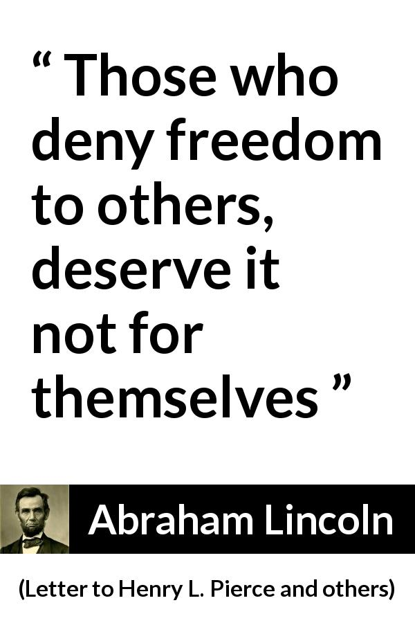 Abraham Lincoln quote about freedom from Letter to Henry L. Pierce and others (April 6, 1859) - Those who deny freedom to others, deserve it not for themselves