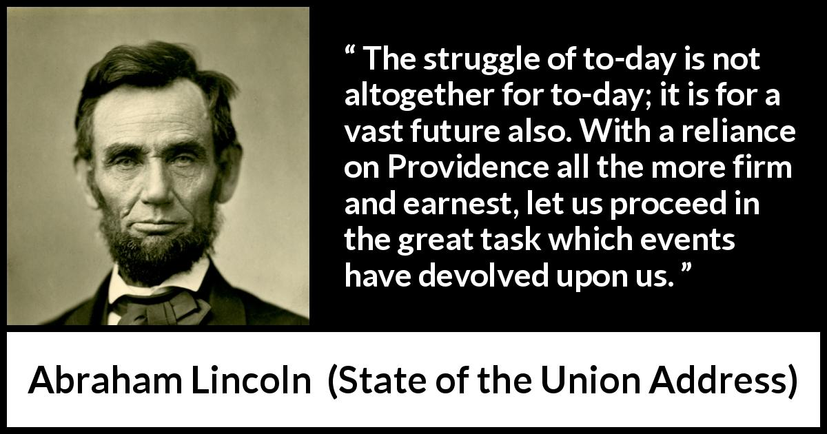 Abraham Lincoln quote about future from State of the Union Address (3 December 1861) - The struggle of to-day is not altogether for to-day; it is for a vast future also. With a reliance on Providence all the more firm and earnest, let us proceed in the great task which events have devolved upon us.
