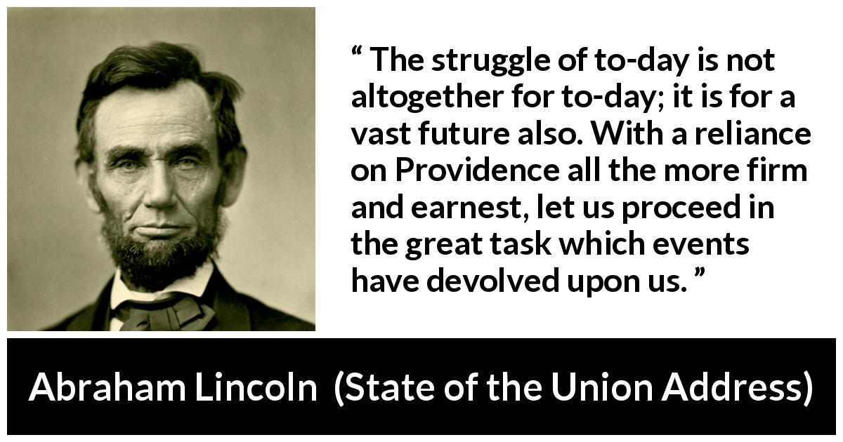 Abraham Lincoln - State of the Union Address - The struggle of to-day is not altogether for to-day; it is for a vast future also. With a reliance on Providence all the more firm and earnest, let us proceed in the great task which events have devolved upon us.