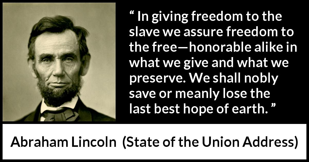 Abraham Lincoln quote about hope from State of the Union Address (1 December 1862) - In giving freedom to the slave we assure freedom to the free—honorable alike in what we give and what we preserve. We shall nobly save or meanly lose the last best hope of earth.