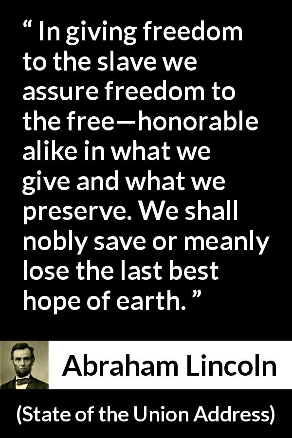 Abraham Lincoln - State of the Union Address - In giving freedom to the slave we assure freedom to the free—honorable alike in what we give and what we preserve. We shall nobly save or meanly lose the last best hope of earth.