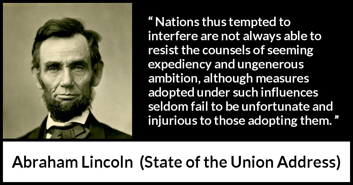 Abraham Lincoln - State of the Union Address - Nations thus tempted to interfere are not always able to resist the counsels of seeming expediency and ungenerous ambition, although measures adopted under such influences seldom fail to be unfortunate and injurious to those adopting them.