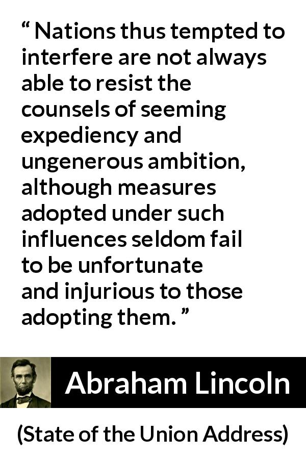 "Abraham Lincoln about independence (""State of the Union Address"", 3 December 1861) - Nations thus tempted to interfere are not always able to resist the counsels of seeming expediency and ungenerous ambition, although measures adopted under such influences seldom fail to be unfortunate and injurious to those adopting them."