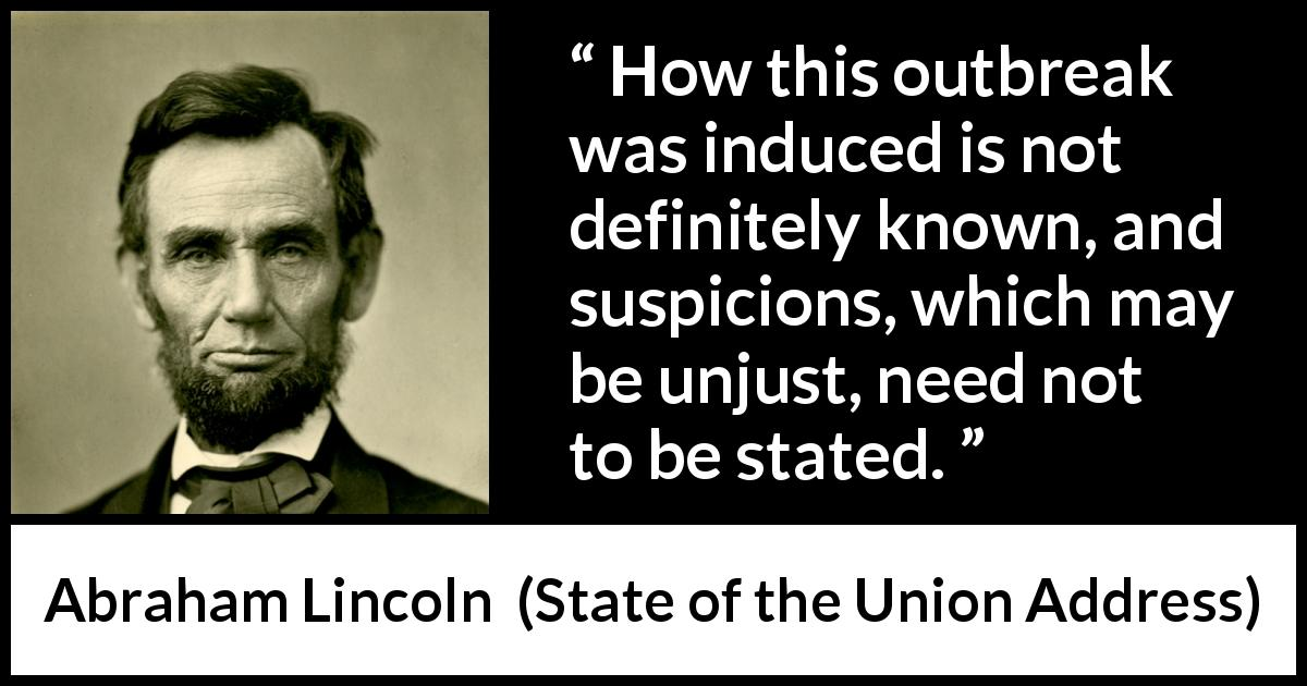 "Abraham Lincoln about justice (""State of the Union Address"", 1 December 1862) - How this outbreak was induced is not definitely known, and suspicions, which may be unjust, need not to be stated."