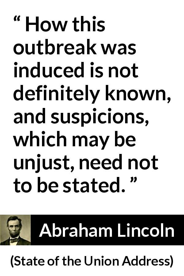 Abraham Lincoln - State of the Union Address - How this outbreak was induced is not definitely known, and suspicions, which may be unjust, need not to be stated.