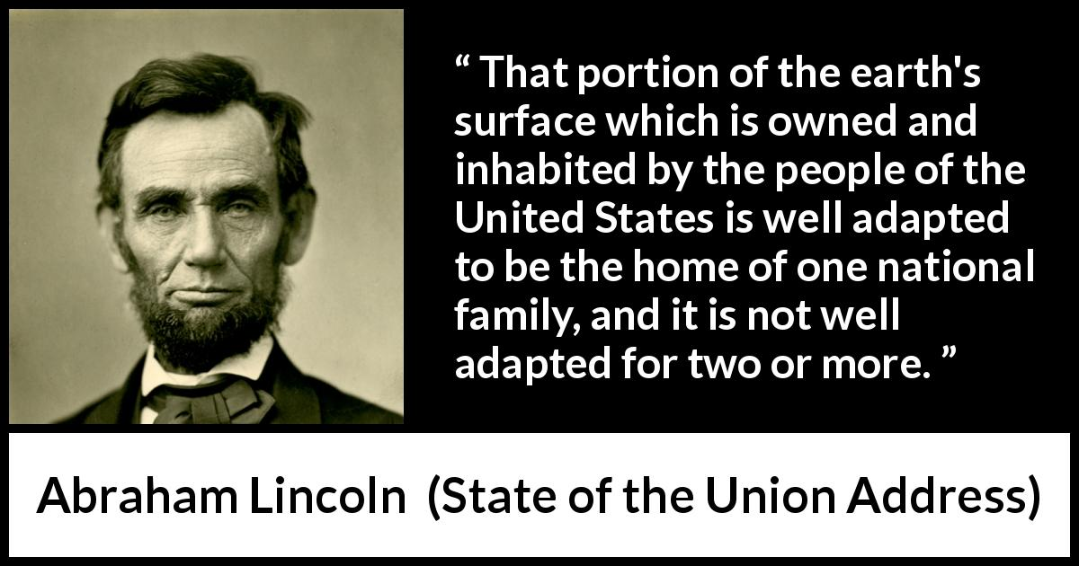 Abraham Lincoln - State of the Union Address - That portion of the earth's surface which is owned and inhabited by the people of the United States is well adapted to be the home of one national family, and it is not well adapted for two or more.