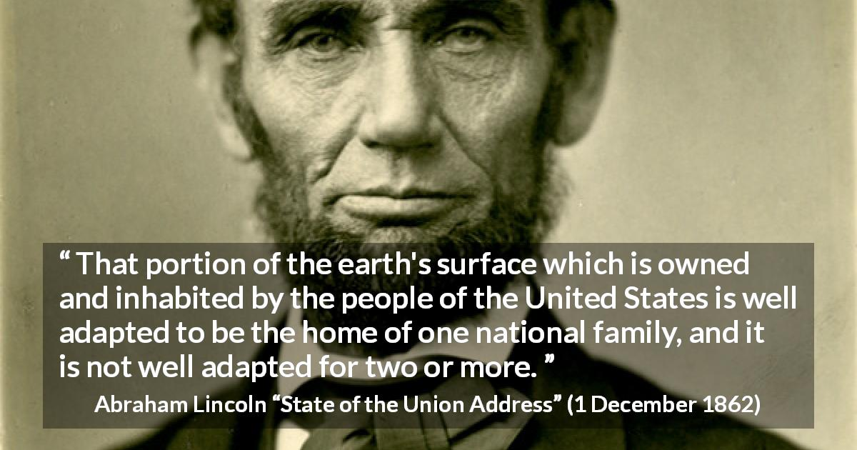 "Abraham Lincoln about land (""State of the Union Address"", 1 December 1862) - That portion of the earth's surface which is owned and inhabited by the people of the United States is well adapted to be the home of one national family, and it is not well adapted for two or more."