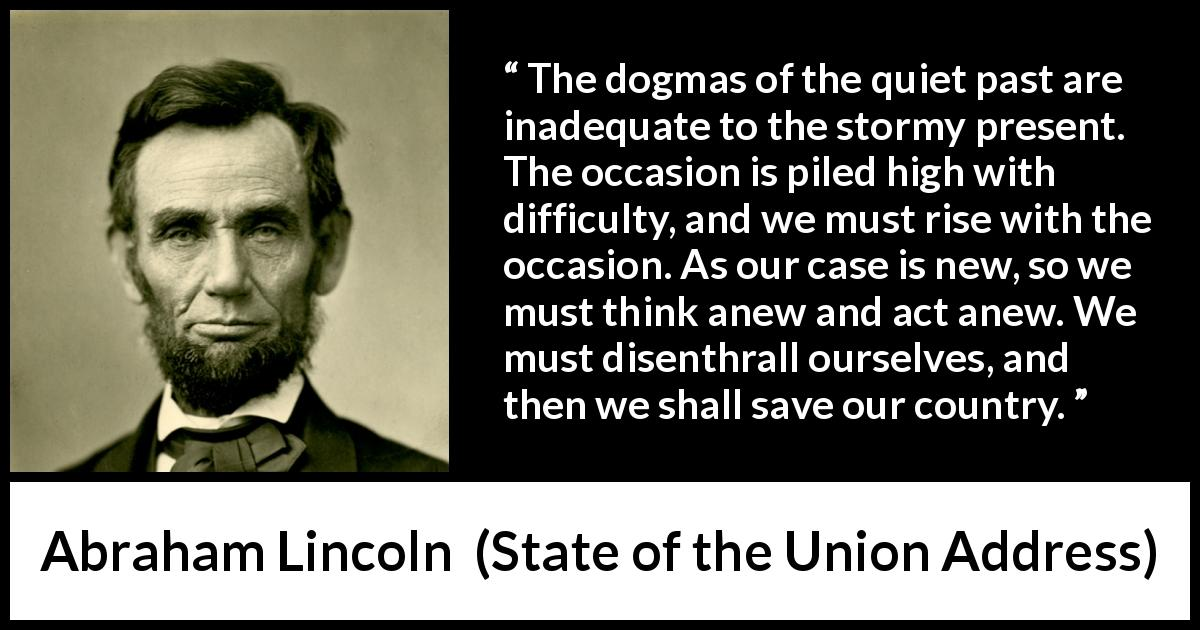 Abraham Lincoln - State of the Union Address - The dogmas of the quiet past are inadequate to the stormy present. The occasion is piled high with difficulty, and we must rise with the occasion. As our case is new, so we must think anew and act anew. We must disenthrall ourselves, and then we shall save our country.