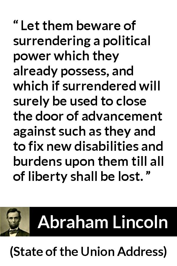 Abraham Lincoln - State of the Union Address - Let them beware of surrendering a political power which they already possess, and which if surrendered will surely be used to close the door of advancement against such as they and to fix new disabilities and burdens upon them till all of liberty shall be lost.