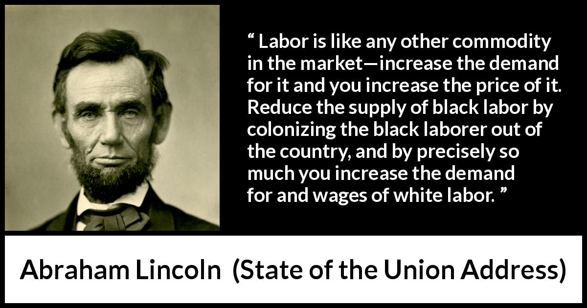 Abraham Lincoln - State of the Union Address - Labor is like any other commodity in the market—increase the demand for it and you increase the price of it. Reduce the supply of black labor by colonizing the black laborer out of the country, and by precisely so much you increase the demand for and wages of white labor.