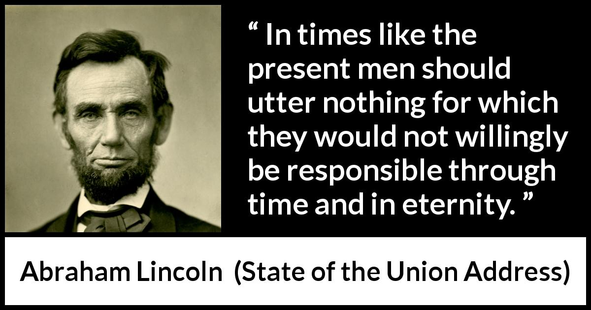 Abraham Lincoln - State of the Union Address - In times like the present men should utter nothing for which they would not willingly be responsible through time and in eternity.