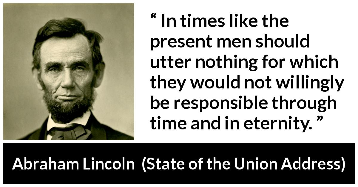 Abraham Lincoln quote about responsibility from State of the Union Address (1 December 1862) - In times like the present men should utter nothing for which they would not willingly be responsible through time and in eternity.