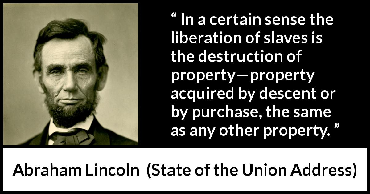 "Abraham Lincoln about slavery (""State of the Union Address"", 1 December 1862) - In a certain sense the liberation of slaves is the destruction of property—property acquired by descent or by purchase, the same as any other property."