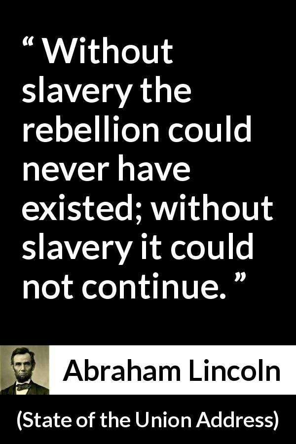 "Abraham Lincoln about slavery (""State of the Union Address"", 1 December 1862) - Without slavery the rebellion could never have existed; without slavery it could not continue."
