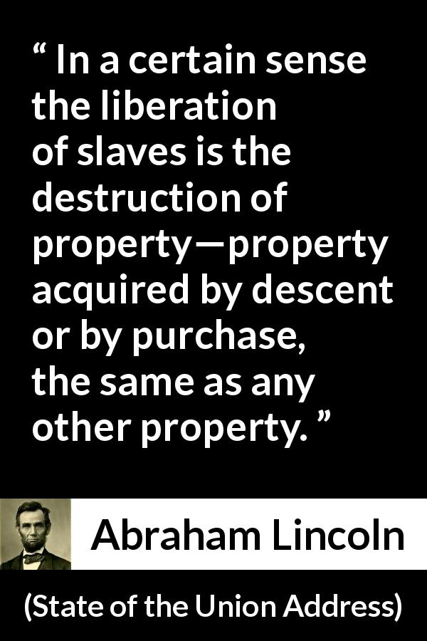 Abraham Lincoln - State of the Union Address - In a certain sense the liberation of slaves is the destruction of property—property acquired by descent or by purchase, the same as any other property.