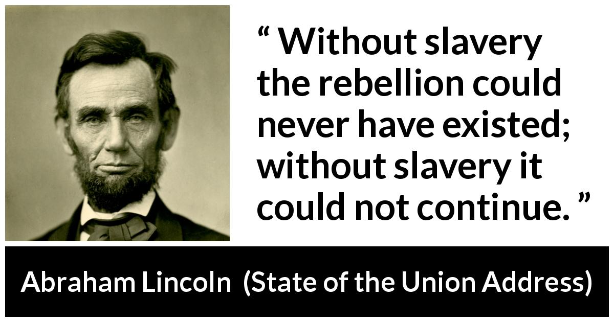 Abraham Lincoln - State of the Union Address - Without slavery the rebellion could never have existed; without slavery it could not continue.